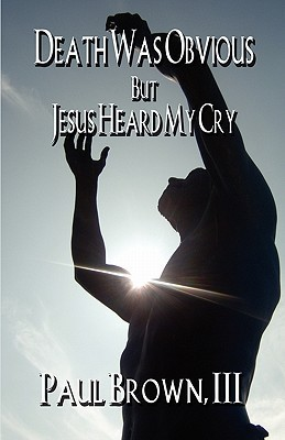 Death Was Obvious But Jesus Heard My Cry  by  Paul Brown III