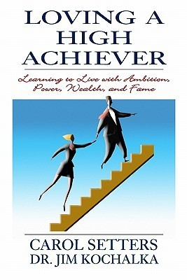 Loving a High Achiever: Learning to Live with Ambition, Power, Wealth and Fame  by  Carol Setters