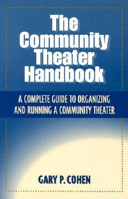 The Community Theater Handbook: A Complete Guide to Organizing and Running a Community Theater  by  Gary Cohen
