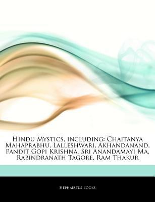 Hindu Mystics, Including: Chaitanya Mahaprabhu, Lalleshwari, Akhandanand, Pandit Gopi Krishna, Sri Anandamayi Ma, Rabindranath Tagore, RAM Thaku Hephaestus Books
