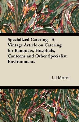 Specialized Catering - A Vintage Article on Catering for Banquets, Hospitals, Canteens and Other Specialist Environments  by  J.J. Morel