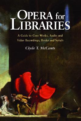 Opera for Libraries: A Guide to Core Works, Audio and Video Recordings, Books and Serials Clyde T. McCants