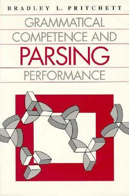 Grammatical Competence and Parsing Performance Bradley L. Pritchett