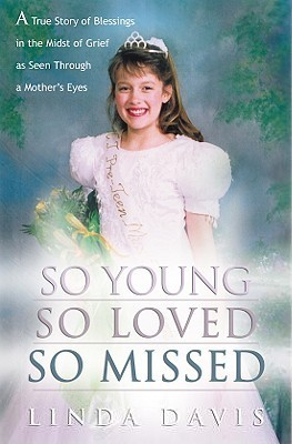 So Young, So Loved, So Missed: A True Story of Blessings in the Midst of Grief as Seen Through a Mothers Eyes  by  Linda Davis