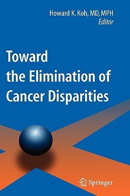 Toward the Elimination of Cancer Disparities: Clinic and Public Health Perspectives Howard K. Koh