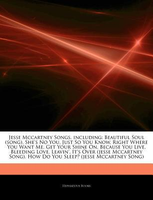 Jesse Mccartney Songs, including: Beautiful Soul (song), Shes No You, Just So You Know, Right Where You Want Me, Get Your Shine On, Because You Live, Bleeding Love, Leavin, Its Over (jesse Mccartney Song), How Do You Sleep? (jesse Mccartney Song)  by  Hephaestus Books