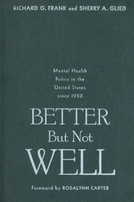 Better But Not Well: Mental Health Policy in the United States since 1950 Richard G. Frank