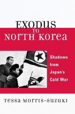 Exodus to North Korea: Shadows from Japans Cold War Tessa Morris-Suzuki