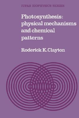 Photosynthesis: Physical Mechanisms and Chemical Patterns Roderick Clayton