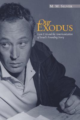 Our Exodus: Leon Uris and the Americanization of Israels Founding Story  by  M.M. Silver