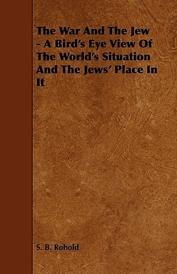 The War and the Jew - A Birds Eye View of the Worlds Situation and the Jews Place in It S.B. Rohold