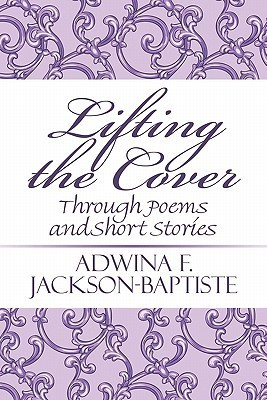Lifting the Cover: Through Poems and Short Stories Adwina F. Jackson-Baptiste