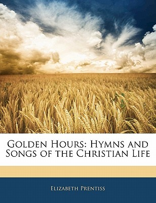 Golden Hours: Hymns and Songs of the Christian Life Elizabeth Payson Prentiss