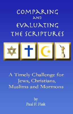 Comparing and Evaluating the Scriptures: A Timely Challenge for Jews, Christians, Muslims & Mormons  by  Paul F. Fink