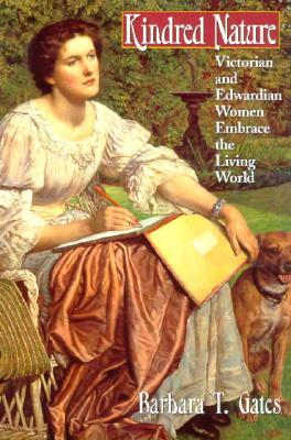 Kindred Nature: Victorian and Edwardian Women Embrace the Living World  by  Barbara T. Gates
