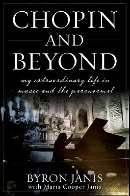 Chopin and Beyond: My Extraordinary Life in Music and the Paranormal Byron Janis