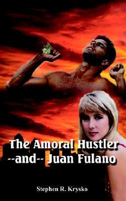 The Amoral Hustler and Juan Fulano: A 2-In-1 Book of Suspenseful Entertainment Stephen R. Krysko