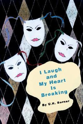 I Laugh and My Heart Is Breaking U.H. Berner