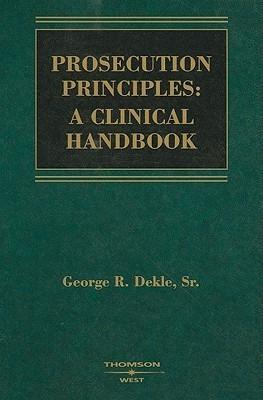 Prosecution Principles: A Clinical Handbook  by  George R. Dekle Sr.
