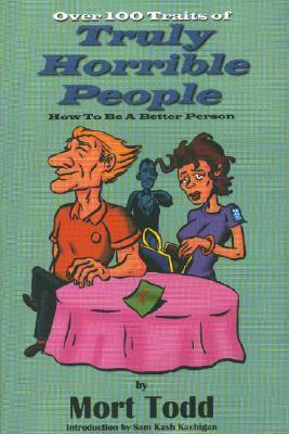 Over 100 Traits of Truly Horrible People  by  Mort Todd