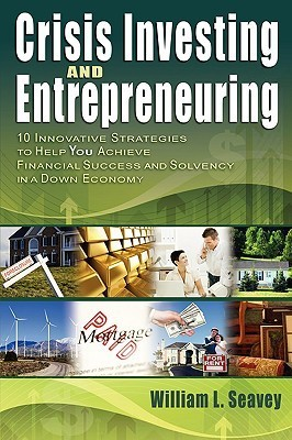 Crisis Investing and Entrepreneuring (10 Innovative Strategies to Help You Achieve Financial Success and Solvency in a Down Economy)  by  William L. Seavey