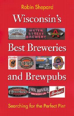 Wisconsins Best Breweries and Brewpubs: Searching for the Perfect Pint  by  Robin Shepard