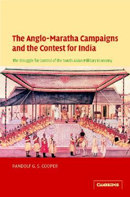 The Anglo-Maratha Campaigns and the Contest for India: The Struggle for Control of the South Asian Military Economy  by  Randolf G.S. Cooper