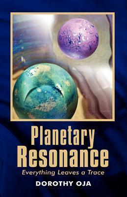Planetary Resonance, Everything Leaves a Trace  by  Dorothy Oja