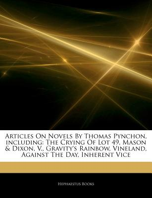Articles on Novels  by  Thomas Pynchon, Including: The Crying of Lot 49, Mason & Dixon, V., Gravitys Rainbow, Vineland, Against the Day, Inherent Vice by Hephaestus Books