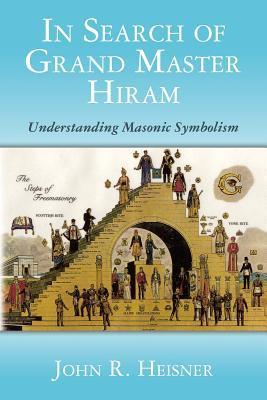 In Search of Grand Master Hiram: Understanding Masonic Symbolism  by  John R. Heisner