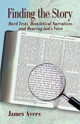 Finding the Story: Hard Texts, Homiletical Narratives, and Hearing Gods Voice  by  James Ayers