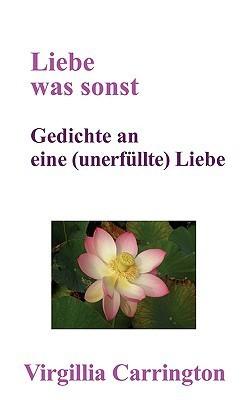 Liebe was sonst: Gedichte an eine unerfüllte Liebe  by  Virgillia Carrington