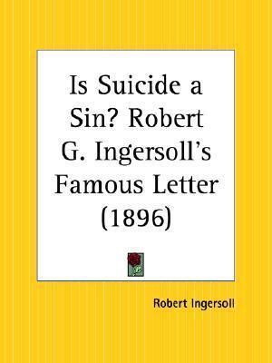 Is Suicide a Sin? Robert G. Ingersolls Famous Letter  by  Robert G. Ingersoll