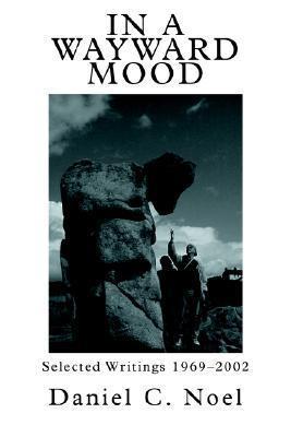 In a Wayward Mood: Selected Writings 1969-2002  by  Daniel C. Noel
