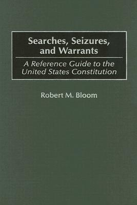 Searches, Seizures, and Warrants: A Reference Guide to the United States Constitution  by  Robert M. Bloom