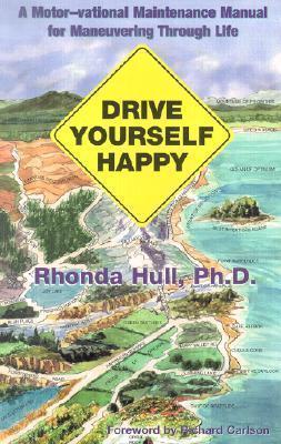 Drive Yourself Happy: A Motor-Vational Maintenance Manual for Maneuvering Through Life Rhonda Hull