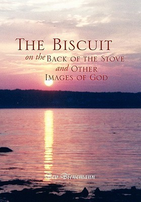 The Biscuit on the Back of the Stove and Other Images of God Bev Bienemann