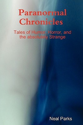 Paranormal Chronicles Tales of Humor, Horror, and the Absolutely Strange  by  Neal Parks