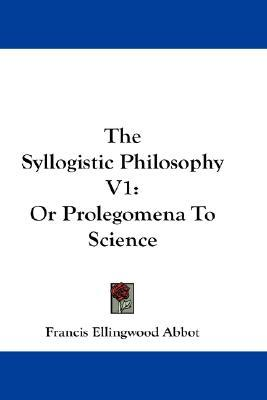 The Syllogistic Philosophy V1: Or Prolegomena to Science Francis Ellingwood Abbot
