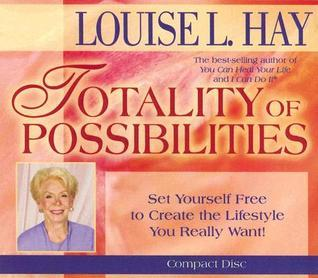 The Totality of Possibilities Louise L. Hay