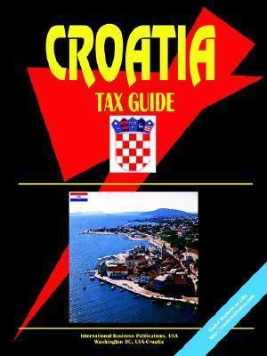 Croatia Tax Guide  by  USA International Business Publications