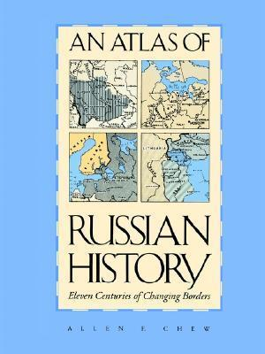 An Atlas of Russian History: Eleven Centuries of Changing Borders  by  Allen Frank Chew