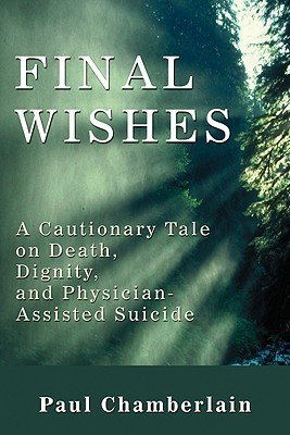 Final Wishes: A Cautionary Tale on Death, Dignity & Physician-Assisted Suicide  by  Paul Chamberlain