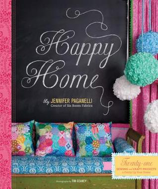 Happy Home: Twenty-One Sewing and Craft Projects to Pretty Up Your Home Jennifer Paganelli