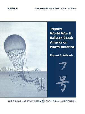 Japans World War II Balloon Bomb Attacks on North America  by  C. Robert Mikesh