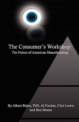 The Consumers Workshop: The Future Of American Manufacturing  by  Ben Moore
