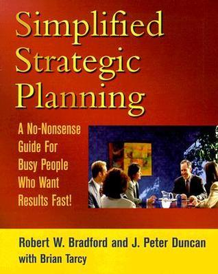 Simplified Strategic Planning: The No-Nonsense Guide for Busy People Who Want Results Fast  by  Robert W. Bradford