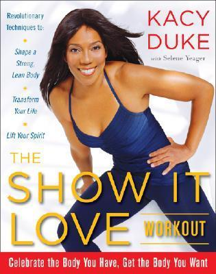 The Show It Love Workout: Celebrate the Body You Have, Get the Body You Want  by  Kacy Duke
