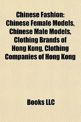 Chinese Fashion: Chinese Female Models, Chinese Male Models, Clothing Brands of Hong Kong, Clothing Companies of Hong Kong Books LLC