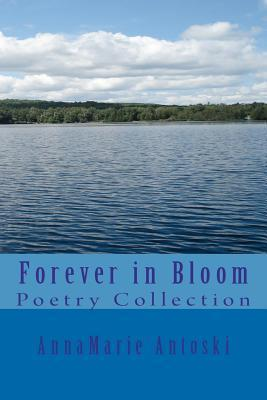 Forever in Bloom: Poetry Collection  by  AnnaMarie Antoski